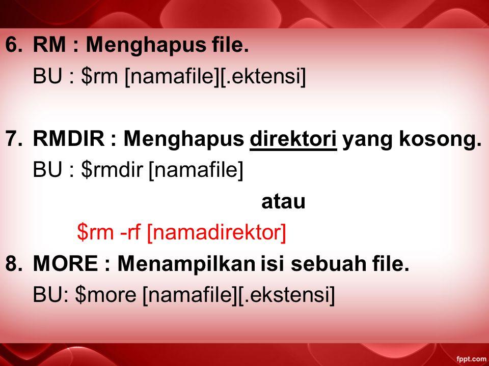 RM : Menghapus file. BU : $rm [namafile][.ektensi] RMDIR : Menghapus direktori yang kosong. BU : $rmdir [namafile]